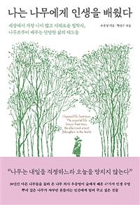 나는 나무에게 인생을 배웠다 - 세상에서 가장 나이 많고 지혜로운 철학자, 나무로부터 배우는 단단한 삶의 태도들